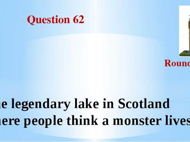Question 62 Round III The legendary lake in Scotland where people think a mo...