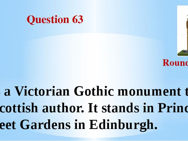 Question 63 Round III It's a Victorian Gothic monument to a Scottish author....