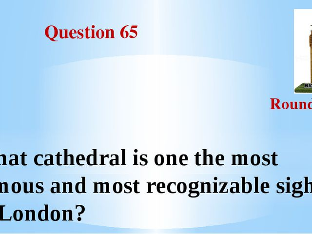 Question 65 Round III What cathedral is one the most famous and most recogni...