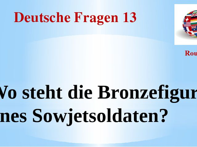 Deutsche Fragen 13 Round I Wo steht die Bronzefigur eines Sowjetsoldaten?