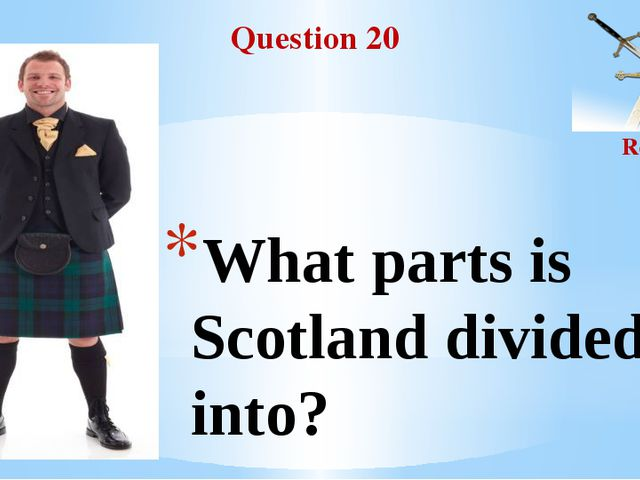 Question 20 Round II What parts is Scotland divided into?