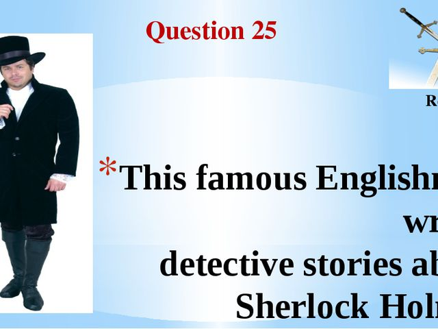 Question 25 Round II This famous Englishman wrote detective stories about She...