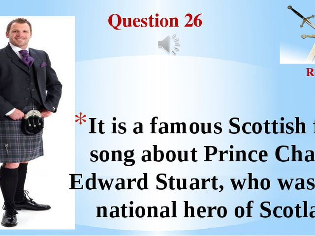 Question 26 Round II It is a famous Scottish folk song about Prince Charles E...