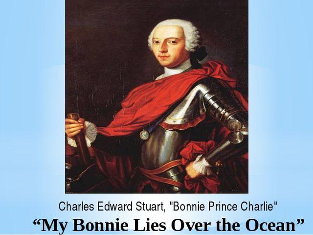 """My Bonnie Lies Over the Ocean"" Charles Edward Stuart, ""Bonnie Prince Charlie"""