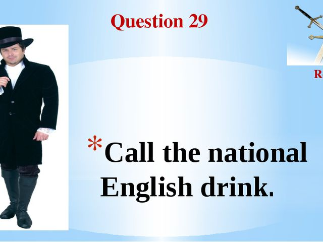 Question 29 Round II Call the national English drink.