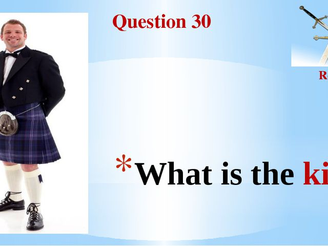 Question 30 Round II What is the kilt?