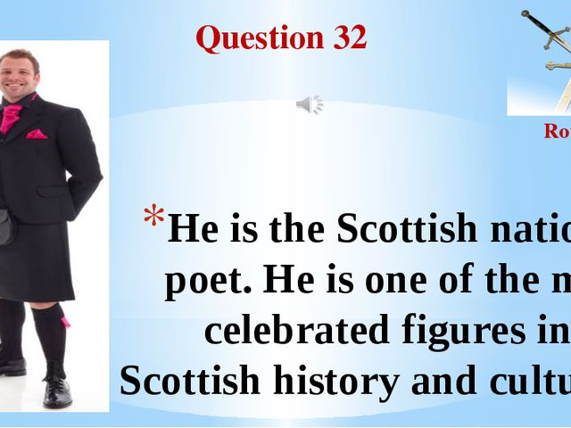 Question 32 Round II He is the Scottish national poet. He is one of the most...