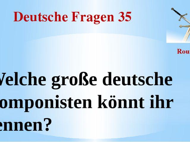 Deutsche Fragen 35 Round II Welche große deutsche Komponisten könnt ihr nennen?