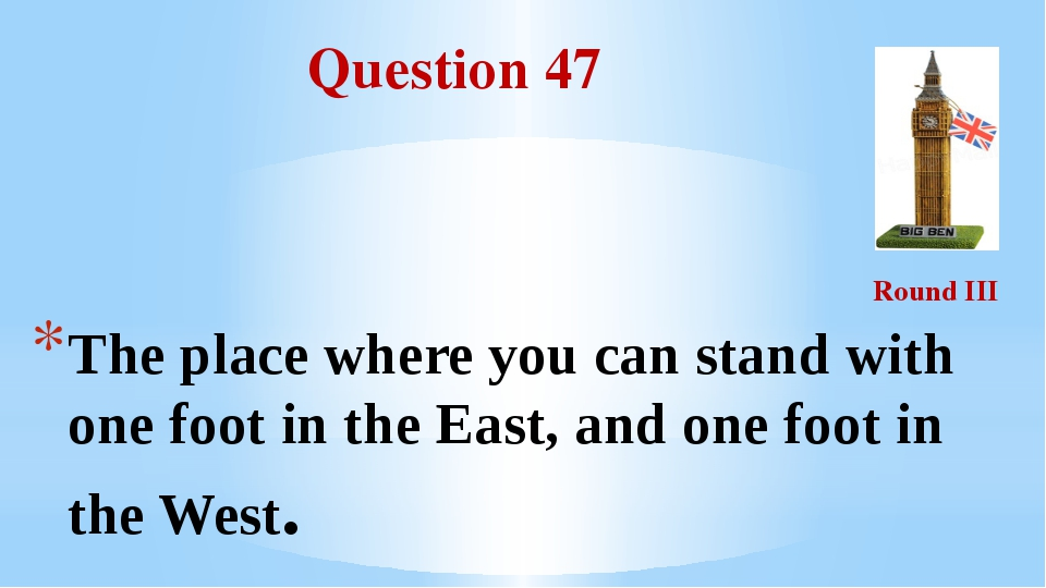Question 47 Round III The place where you can stand with one foot in the East...