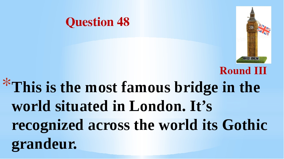 Question 48 Round III This is the most famous bridge in the world situated i...