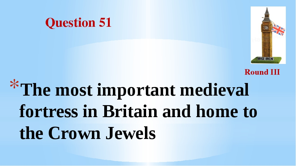 Question 51 Round III The most important medieval fortress in Britain and hom...