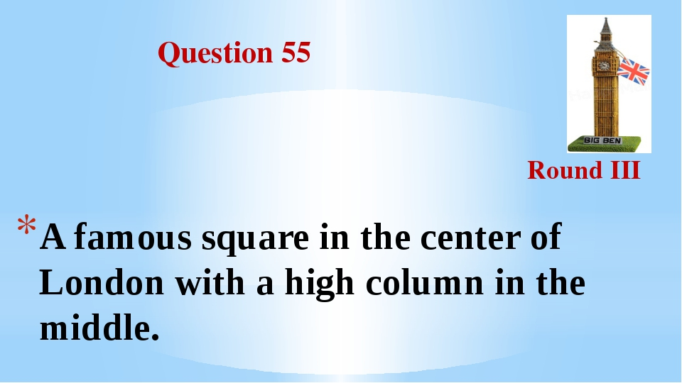 Question 55 Round III A famous square in the center of London with a high co...