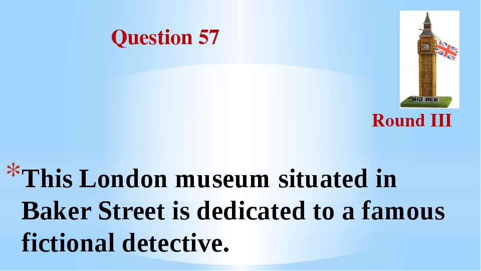 Question 57 Round III This London museum situated in Baker Street is dedicat...