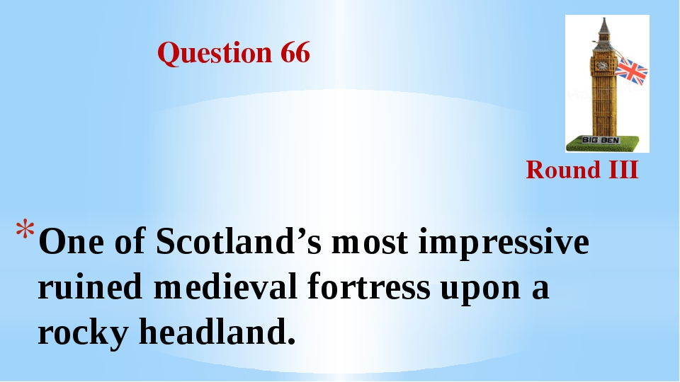 Question 66 Round III One of Scotland's most impressive ruined medieval fort...