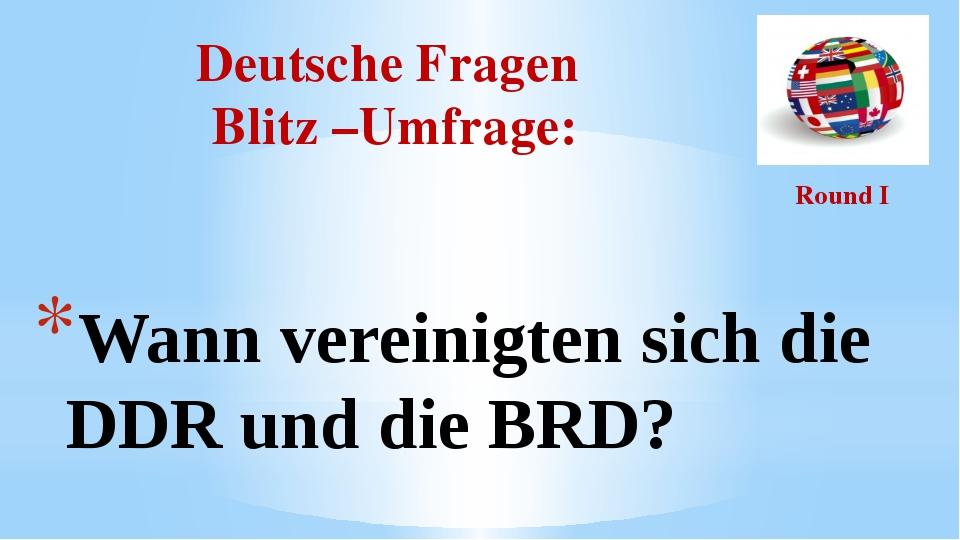 Deutsche Fragen Blitz –Umfrage: Round I Wann vereinigten sich die DDR und die...