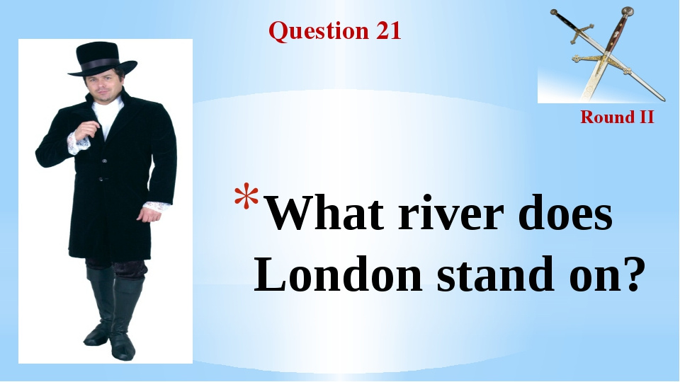 Question 21 Round II What river does London stand on?