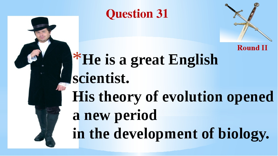 Question 31 Round II He is a great English scientist. His theory of evolution...