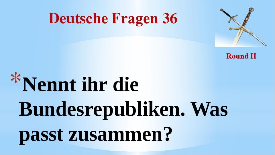 Deutsche Fragen 36 Round II Nennt ihr die Bundesrepubliken. Was passt zusammen?