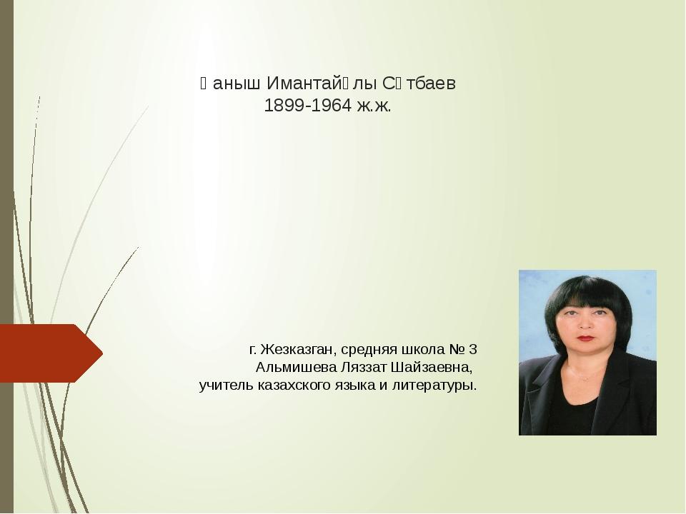 Қаныш Имантайұлы Сәтбаев 1899-1964 ж.ж. г. Жезказган, средняя школа № 3 Альми...