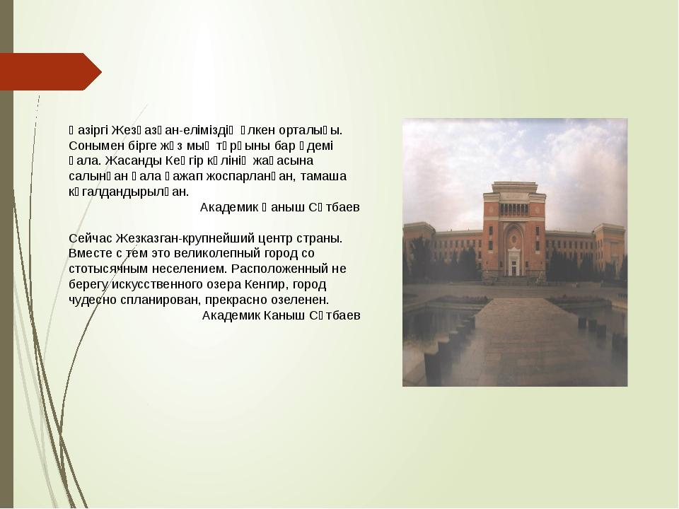 Қазіргі Жезқазған-еліміздің үлкен орталығы. Сонымен бірге жүз мың тұрғыны бар...
