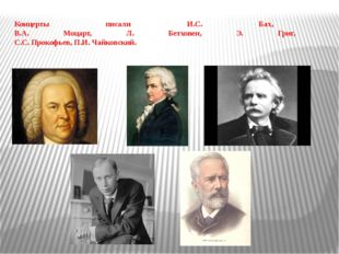 Концерты писали И.С. Бах, В.А. Моцарт, Л. Бетховен, Э. Григ, С.С. Прокофьев,