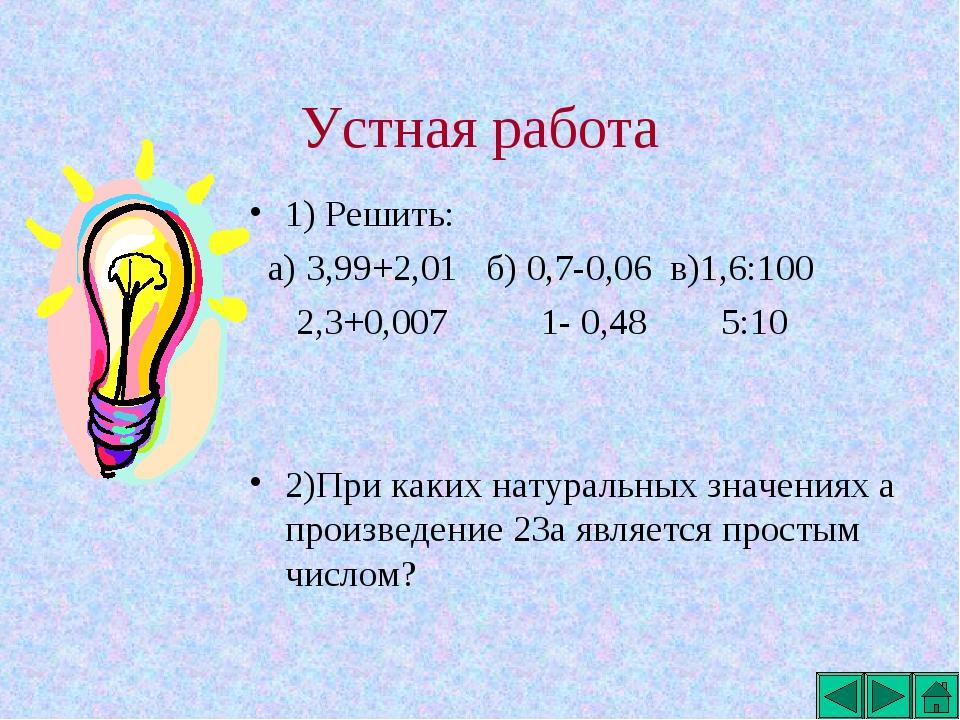Устная работа 1) Решить: а) 3,99+2,01 б) 0,7-0,06 в)1,6:100 2,3+0,007 1- 0,48...
