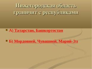 Нижегородская область граничит с республиками А) Татарстан, Башкортостан Б) М