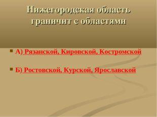 Нижегородская область граничит с областями А) Рязанской, Кировской, Костромск