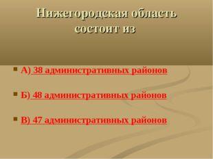 Нижегородская область состоит из А) 38 административных районов Б) 48 админис