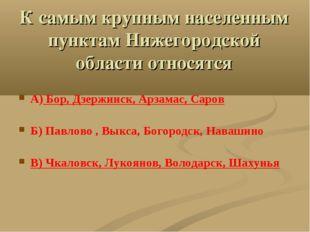 К самым крупным населенным пунктам Нижегородской области относятся А) Бор, Дз
