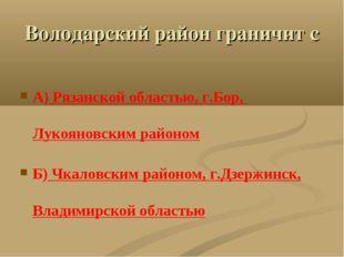 Володарский район граничит с А) Рязанской областью, г.Бор, Лукояновским район