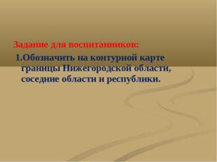 Задание для воспитанников: 1.Обозначить на контурной карте границы Нижегородс