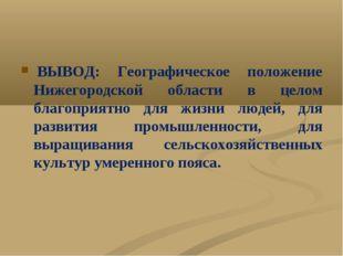 ВЫВОД: Географическое положение Нижегородской области в целом благоприятно д