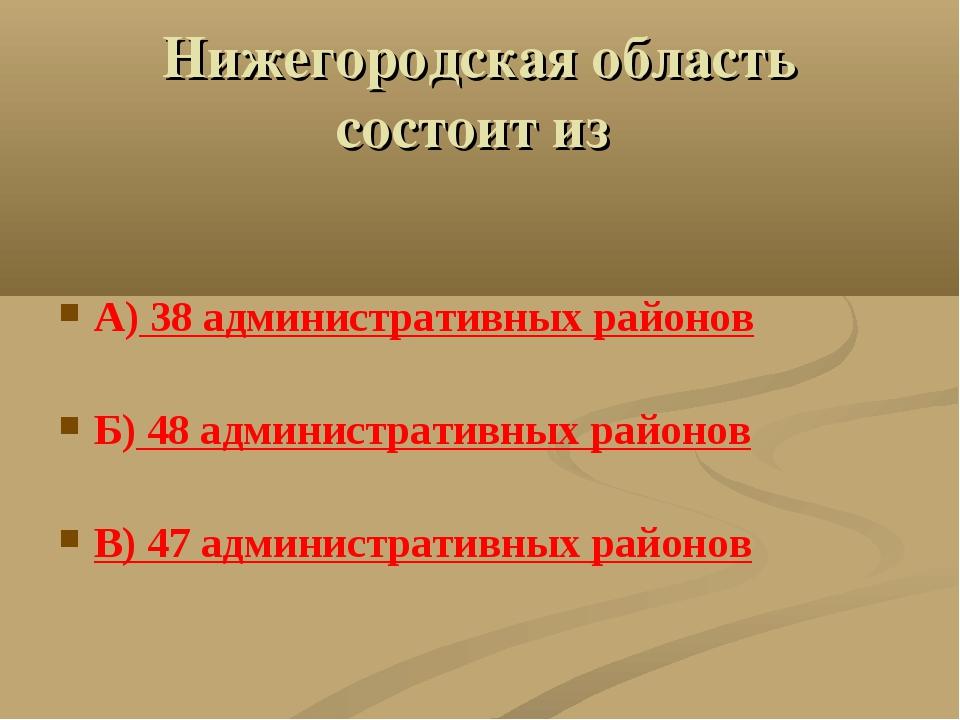Нижегородская область состоит из А) 38 административных районов Б) 48 админис...