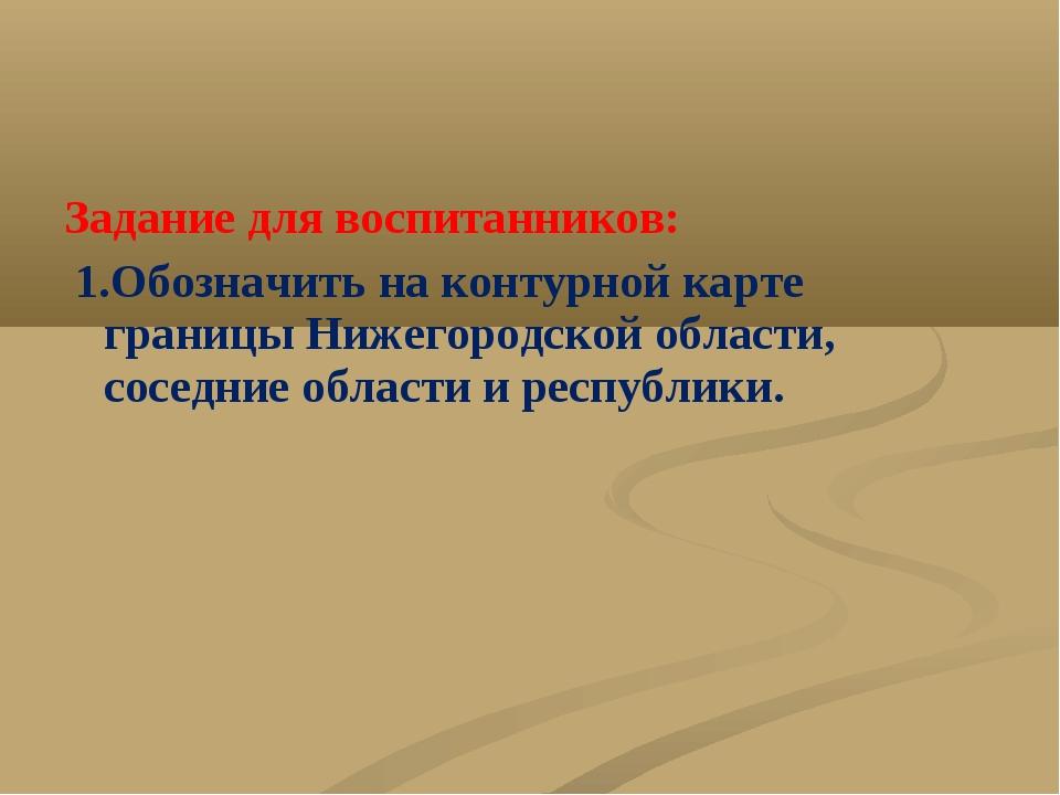 Задание для воспитанников: 1.Обозначить на контурной карте границы Нижегородс...