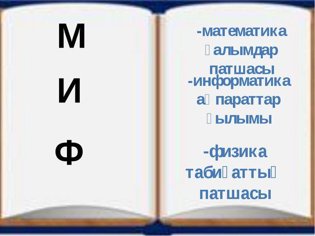 -математика ғалымдар патшасы -информатика ақпараттар ғылымы -физика табиғатты...