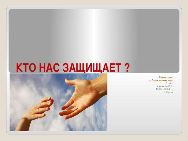 КТО НАС ЗАЩИЩАЕТ ? Презентация по Окружающему миру 3 класс Мартынова Ю.В. МБО...