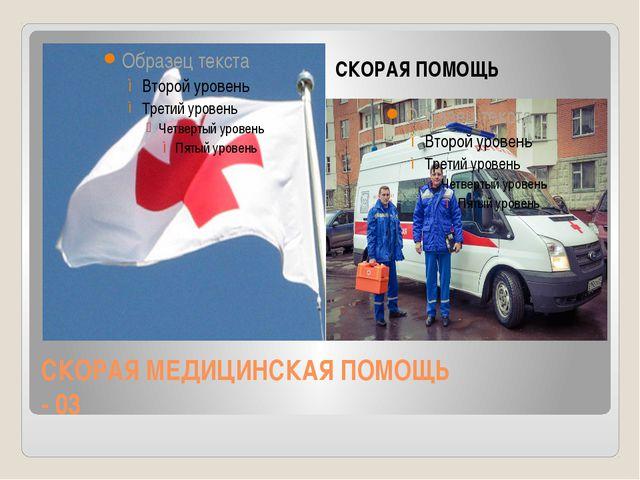 СКОРАЯ МЕДИЦИНСКАЯ ПОМОЩЬ - 03 СКОРАЯ ПОМОЩЬ