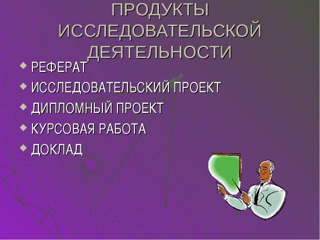 ПРОДУКТЫ ИССЛЕДОВАТЕЛЬСКОЙ ДЕЯТЕЛЬНОСТИ РЕФЕРАТ ИССЛЕДОВАТЕЛЬСКИЙ ПРОЕКТ ДИПЛ...