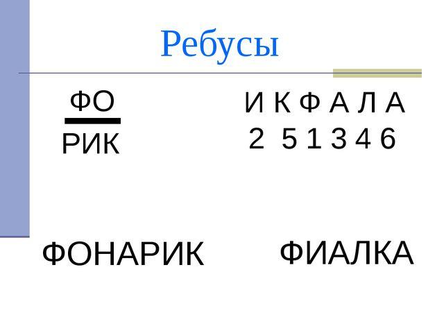 Ребусы ФО РИК И К Ф А Л А 2 5 1 3 4 6 ФОНАРИК ФИАЛКА