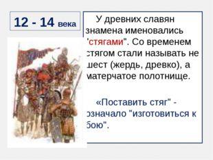 "12 - 14 века У древних славян знамена именовались ""стягами"". Со временем стяг"