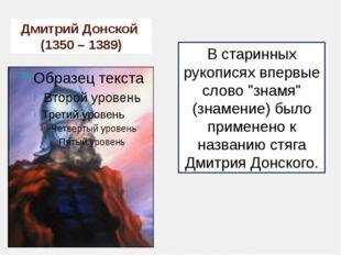 """Дмитрий Донской (1350 – 1389) В старинных рукописях впервые слово """"знамя"""" (зн"""