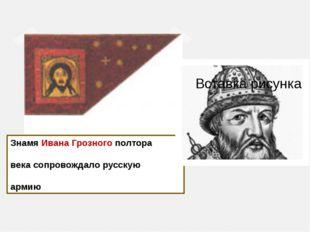 Знамя Ивана Грозного полтора века сопровождало русскую армию