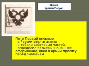 Знамя времен Петра I Петр Первый впервые в России ввел знамена в табели войск