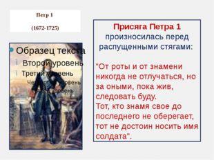Петр 1 (1672-1725) Присяга Петра 1 произносилась перед распущенными стягами: