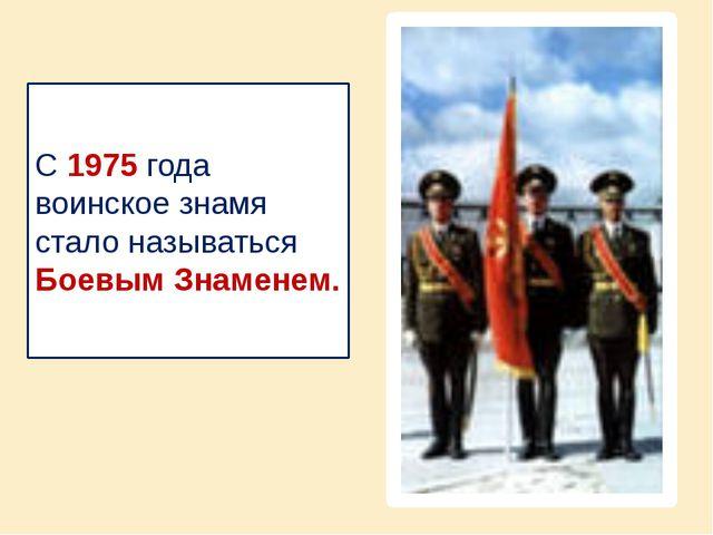 С 1975 года воинское знамя стало называться Боевым Знаменем.