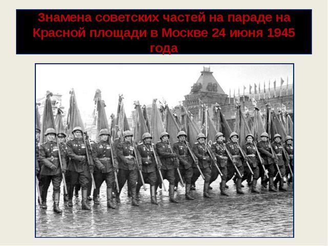 Знамена советских частей на параде на Красной площади в Москве 24 июня 1945 г...