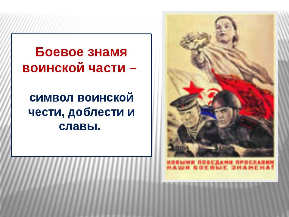 Боевое знамя воинской части – символ воинской чести, доблести и славы.