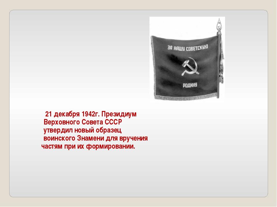 21 декабря 1942г. Президиум Верховного Совета СССР утвердил новый образец во...