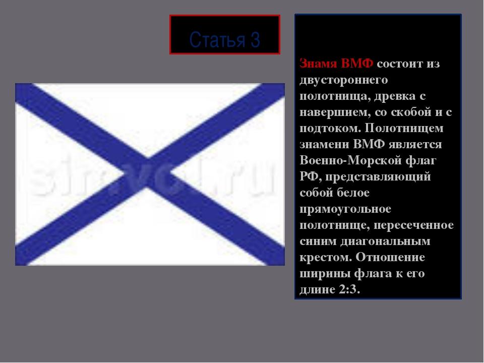 Статья 3 Знамя ВМФ состоит из двустороннего полотнища, древка с навершием, со...